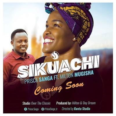 AUDIO | Prisca Sanga ft Milton Mugisha - Sikuachi || Mp3 Download [New Song]