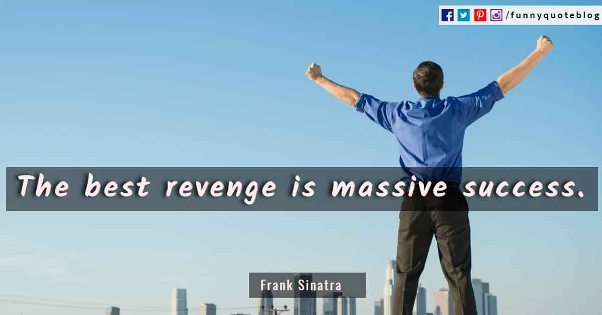 The best revenge is massive success. - Frank Sinatra Quote