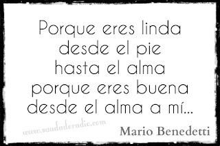 """""""Pporque eres linda desde el pie hasta el alma porque eres buena desde el alma a mí."""" Mario Benedetti - Corazón coraza"""