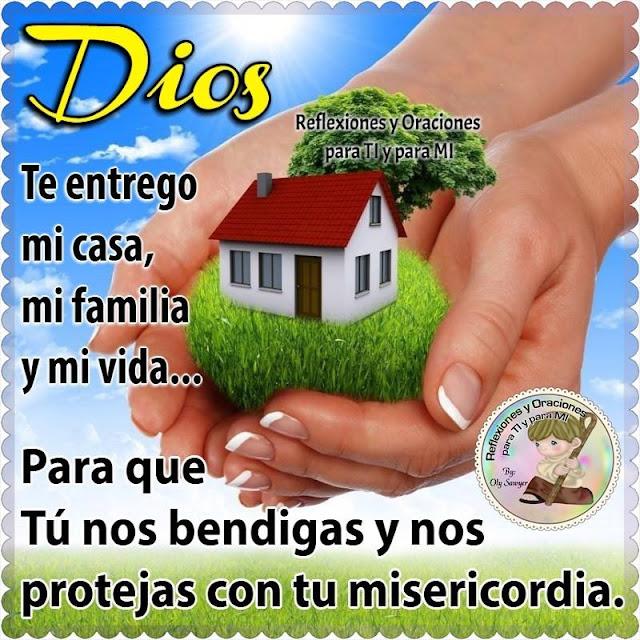 DIOS te entrego mi casa, mi familia y mi vida.  Para que Tú nos bendigas y nos protejas con tu misericordia.  Amén!