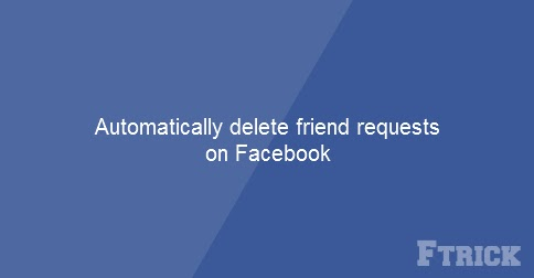 How to automatic delete my friend requests on Facebook by using javascript.