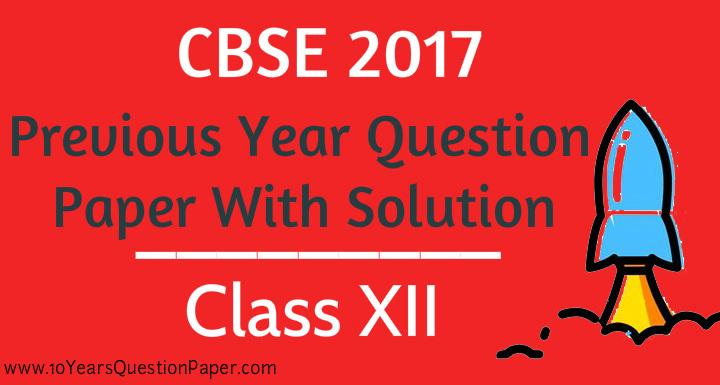 CBSE 2017 Previous Years Board Question Paper Class XII