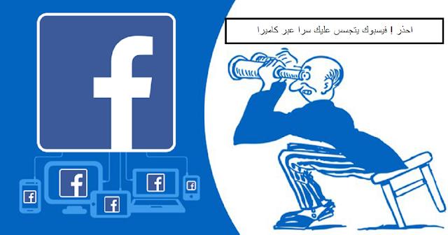 احذر ! فيسبوك يتجسس عليك سرا عبر كاميرا الهاتف الخاصة بك