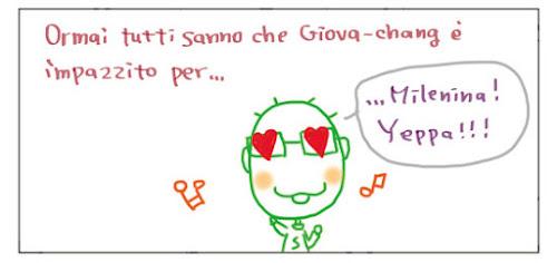 Ormai tutti sanno che Giova-chang e' impazzito per…  … Milenina! Yeppa!!!
