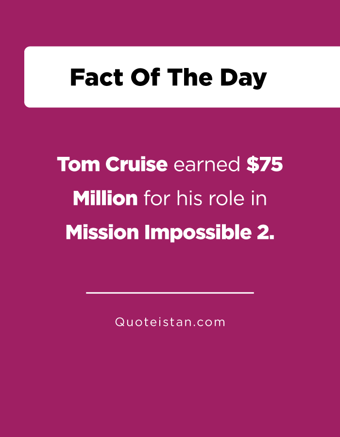Tom Cruise earned $75 Million for his role in Mission Impossible 2.