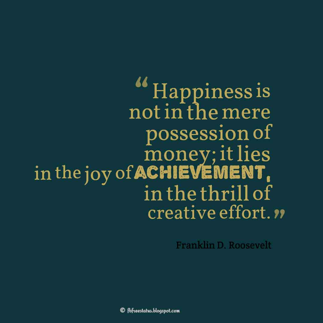 """Happiness is not in the mere possession of money; it lies in the joy of achievement, in the thrill of creative effort."" – Franklin D. Roosevelt ,Quotes about happiness"