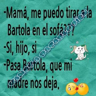 Mamá, me puedo tirar a la Bartola en el sofá?,  Sí, hijo, sí,  Pasa, Batola, que mi madre nos deja