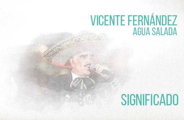 Agua Salada significado de la canción Vicente Fernández Chente.