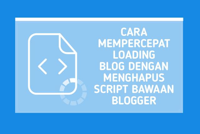 Cara Mempercepat Loading Blog Dengan Menghapus Script Bawaan Blogger