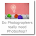 Do Photographers really need Photoshop?
