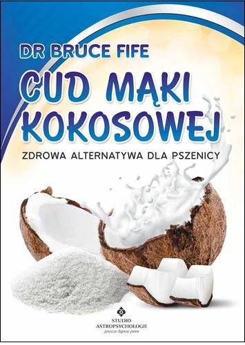 """Bruce Fife, """"Cud mąki kokosowej. Zdrowa alternatywa dla pszenicy"""""""