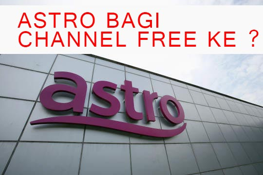 ASTRO BAGI CHANNEL FREE KE ?