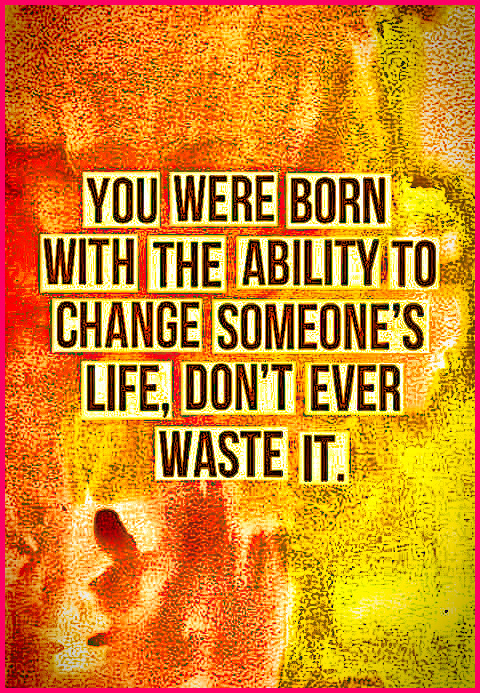 You were born with the ability to change someone's life, Don't Ever Waste It! #realatable #wisdom #quotes #thoughts #inspirational