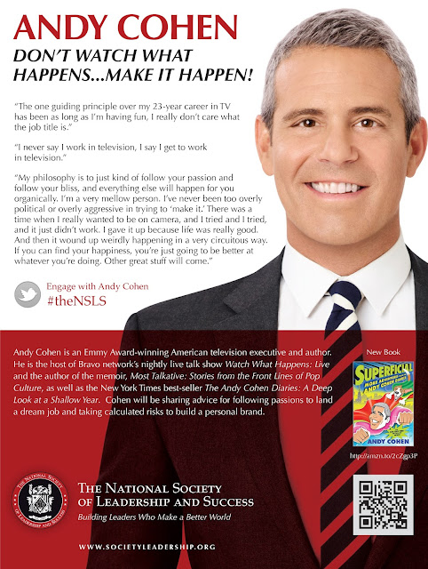 "Poster for event, includes large image of Cohen smiling.  Text: ANDY COHEN DON'T WATCH WHAT HAPPENS...MAKE IT HAPPEN! ""The one guiding principle over my 23-year career in TV  has been as long as I'm having fun, I really don't care what the job title is."" ""I never say I work in television, I say I get to work in television."" ""My philosophy is to just kind of follow your passion and   follow your bliss, and everything else will happen for you organically. I'm a very mellow person. I've never been too overly political or overly aggressive in trying to 'make it.' There was a  time when I really wanted to be on camera, and I tried and I tried, and it just didn't work. I gave it up because life was really good. And then it wound up weirdly happening in a very circuitous way. If you can find your happiness, you're just going to be better at whatever you're doing. Other great stuff will come.""  Engage with Andy Cohen #theNSLS  Andy Cohen is an Emmy Award-winning American television executive and author. He is the host of Bravo network's nightly live talk show Watch What Happens: Live and the author of the memoir, Most Talkative: Stories from the Front Lines of Pop Culture, as well as the New York Times best-seller The Andy Cohen Diaries: A Deep Look at a Shallow Year.  Cohen will be sharing advice for following passions to land a dream job and taking calculated risks to build a personal brand.    The National Society  of Leadership and Success Building Leaders Who Make a Better World  WWW.SOCIETYLEADERSHIP.ORG"