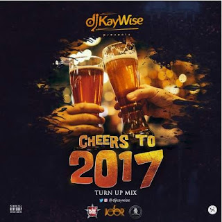 Download Mixtape: DJ Kaywise - Cheers To 2017 Turn Up Mix Mp3