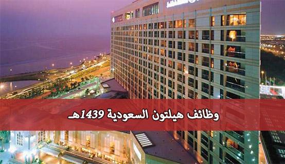وظائف فندق هيلتون السعوديه 1439هـ جميع المؤهلات – وظائف هيلتون جدة 1439هـ رابط التقديم وشروط كل وظيفة
