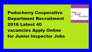 Puducherry Cooperative Department Recruitment 2016 Latest 40 vacancies Apply Online for Junior Inspector Jobs