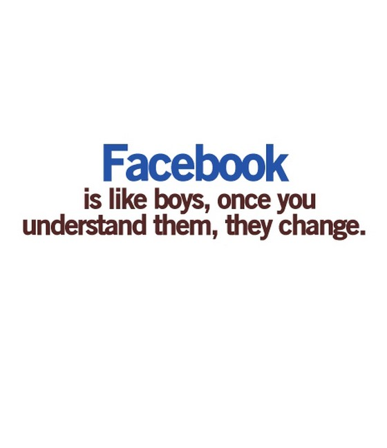Facebook Is Like Boys Once You Understand Them Change