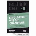 Erfolgreich wie die Champions. re:think CEO edition 05: Lernen vom deutschen Maschinenbau: Erfolgsmuster führen an die Weltspitze
