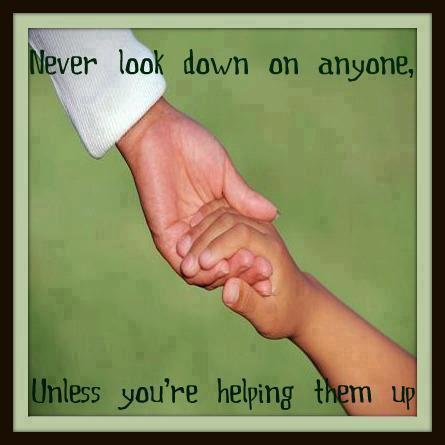 Never Look Down On Anyone Unless Youre Helping Them Up I Share
