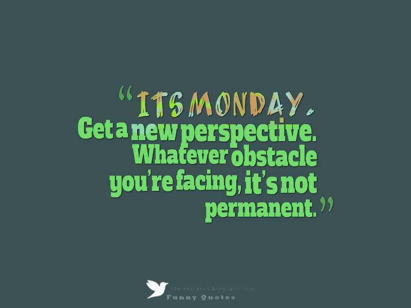 It's Monday. Get a new perspective. Whatever obstacle you're facing, it's not permanent.