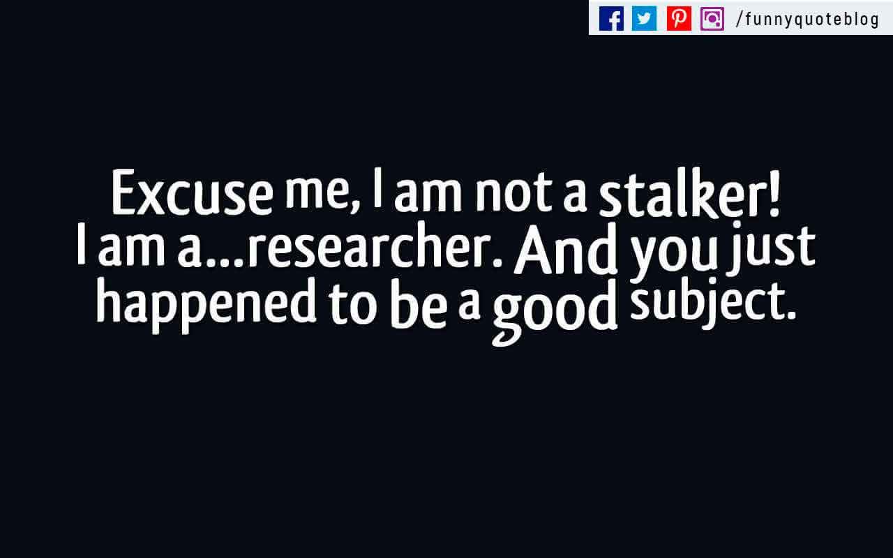 Excuse me, I am not a stalker! I am a�researcher. And you just happened to be a good subject.