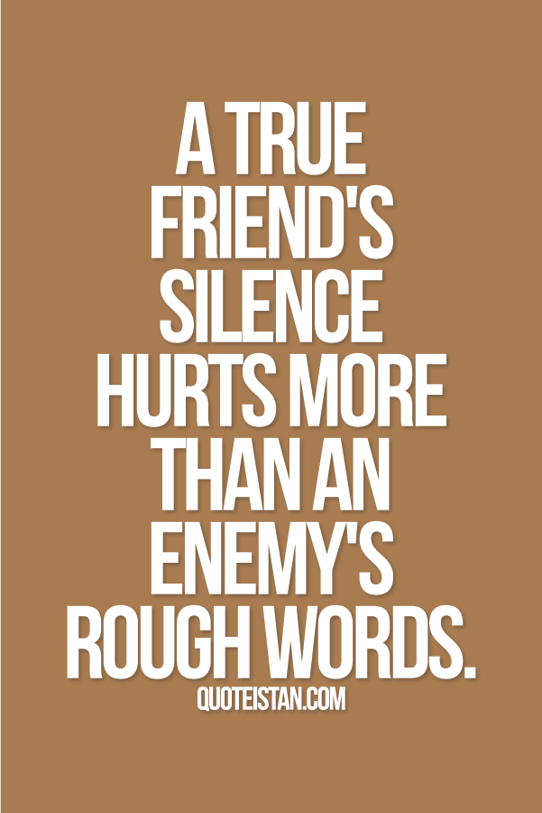 A true friend's silence hurts more than an enemy's rough words.