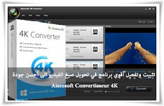 تثبيت وتفعيل أقوى برنامج في تحويل صيغ الفيديو الى أحسن جودة Aiseesoft Convertisseur 4K