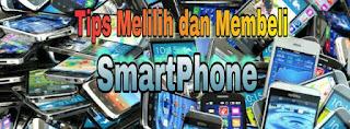 Tips bagi Anda yang akan Membeli dan Memilih Smartphone