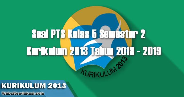 Soal PTS/UTS Kelas 5 Semester 2 K13 Tahun 2018/2019