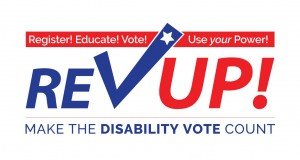 Register! Educate! Vote! Use your Power! RevUp! Make the Disability Vote Count!