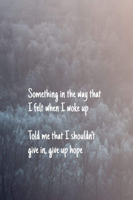 Something in the way that I felt when I woke up Told me that I shouldn't give in, give up hope