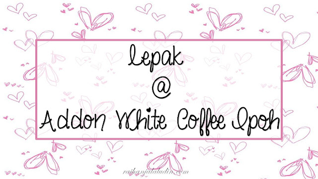 Lepak @ Addon White Coffee