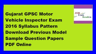 Gujarat GPSC Motor Vehicle Inspector Exam 2016 Syllabus Pattern Download Previous Model Sample Question Papers PDF Online