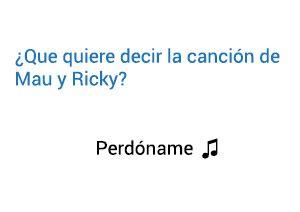 Significado de la canción Perdóname Mau Ricky.