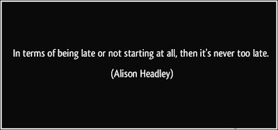 In terms of being late or not starting at all, then its never too late