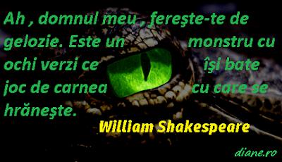 """""""Ah , domnul meu , fereşte-te de gelozie. Este un monstru cu ochi verzi ce îşi bate joc de carnea cu care se hrăneşte."""" William Shakespeare"""