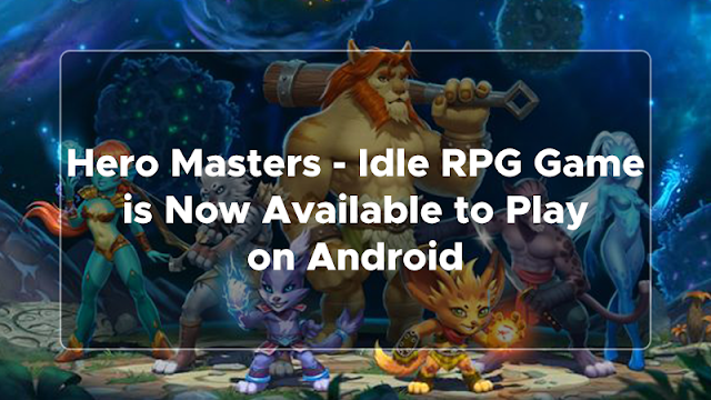 Idle RPG Game is Now Available to Play on Android Games : Hero Masters - Idle RPG Game is Now Available to Play on Android