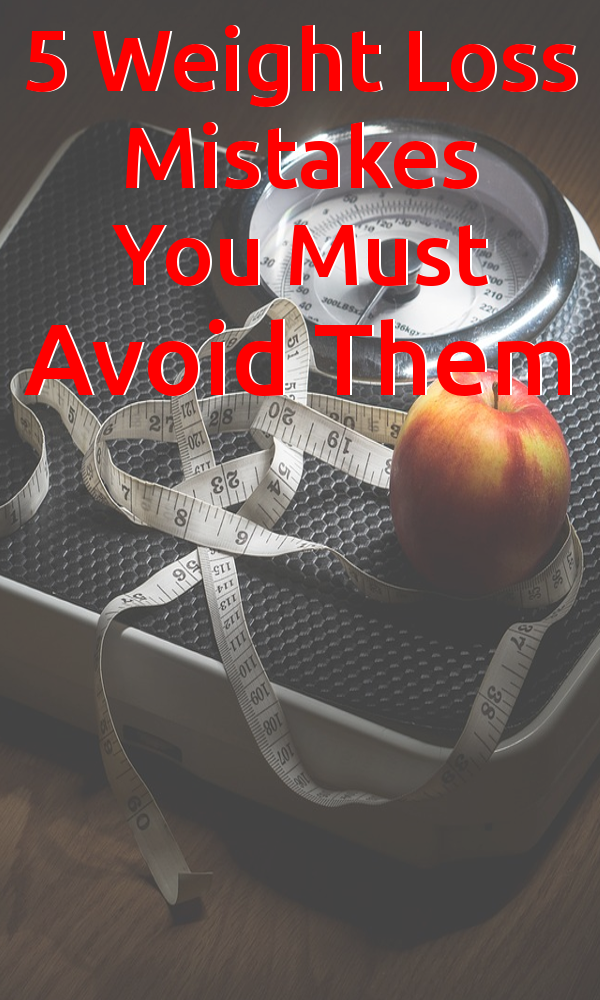 5 Weight Loss Mistakes You Must Avoid Them