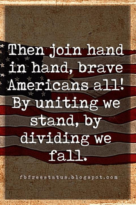 Inspirational 4th Of July Quotes, Then join hand in hand, brave Americans all! By uniting we stand, by dividing we fall. -John Dickinson