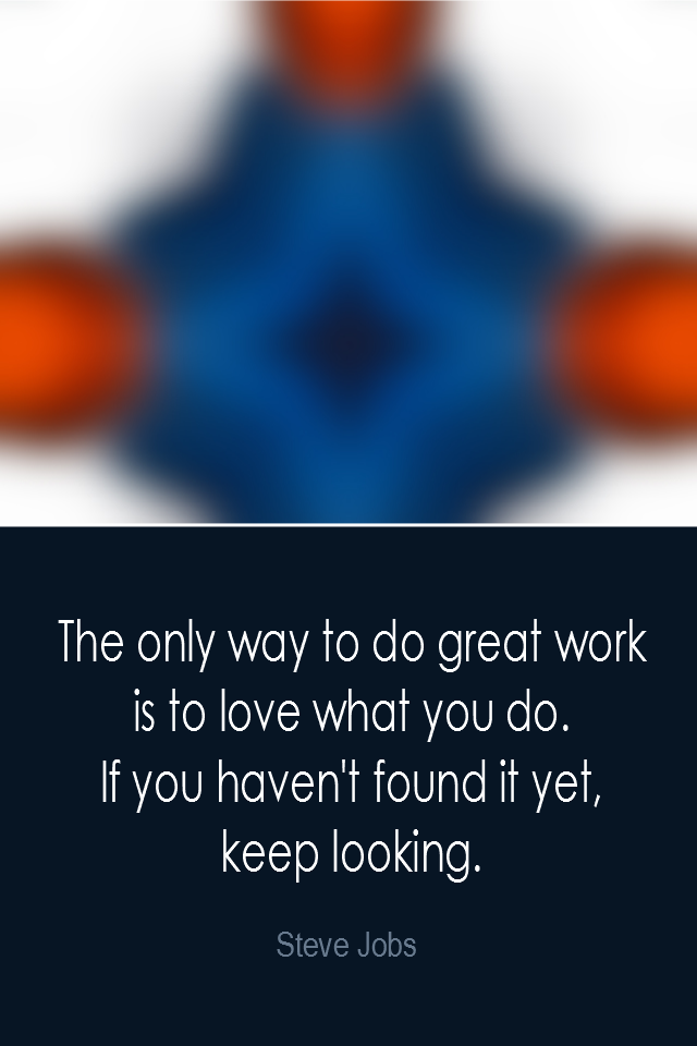 visual quote - image quotation: The only way to do great work is to love what you do. If you haven't found it yet, keep looking. - Steve Jobs