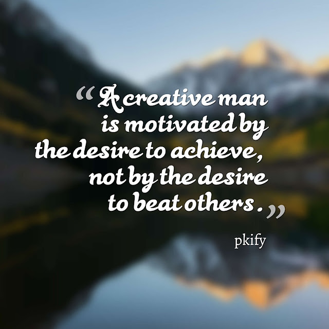 A Creative Man Is Motivated by the Desire to Achieve Not by the Desire to Beat Others Motivational Quotes