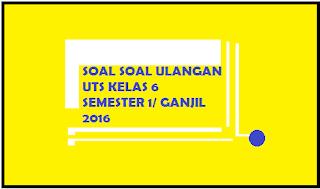 Download Kumpulan Soal UTS Kelas 6 KTSP Semester 1/ Ganjil Tahun 2016-2017 plus kunci jawaban