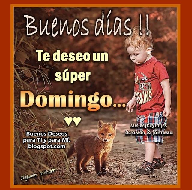 Buenos Días!! Te deseo un súper DOMINGO