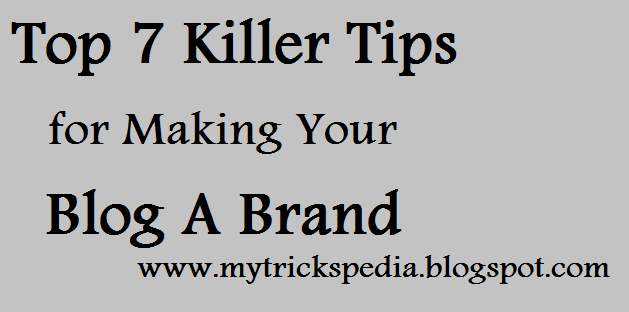 Top 7 Killer Tips for Making Your Blog A Brand