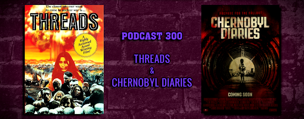 PODCAST 300: Threads & Chernobyl Diaries [End Of The World