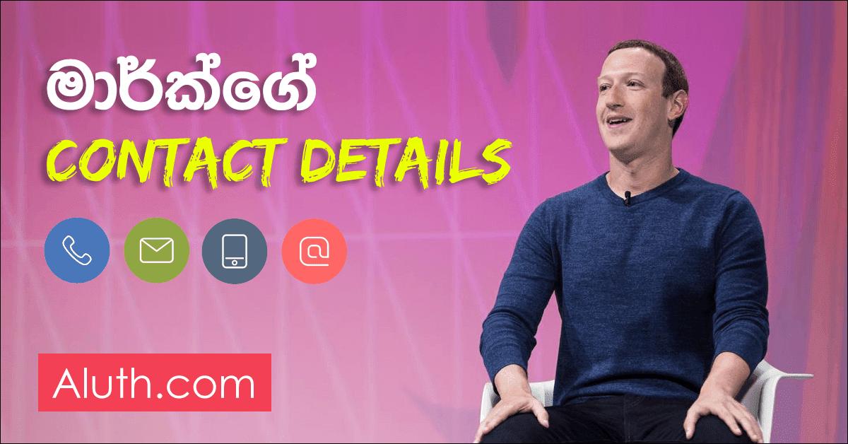 ෆේස්බුක් නිර්මාතෘ මාර්ක්ව සම්බන්ධ කරගමු. මාර්ක් සකර්බර්ග් කියන්නේ තාක්ෂණික ලෝකයේ ප්රබලයෙක් කිව්වොත් නිවැරදියි. Facebook, Instagram වැනි අප කවුරුත් දන්නා සමාජ ජාල වෙබ් අඩවියන්හි නිර්මාතෘ වගේම හිමිකරු වන්නේ මොහුයි. මෙතුමා ඇමරිකානු ජාතිකයෙක්. සමාජ ජාල වෙබ් අඩවියක ඇති දෝෂයක් හෝ ඔබට ඇති අදහසක් මෙතුමාට පුද්ගලිකව කිව හැකද යන්නට අපට පහත  Contact Details අන්තර්ජාලයෙන් ලබාගන්නට හැකි විය.