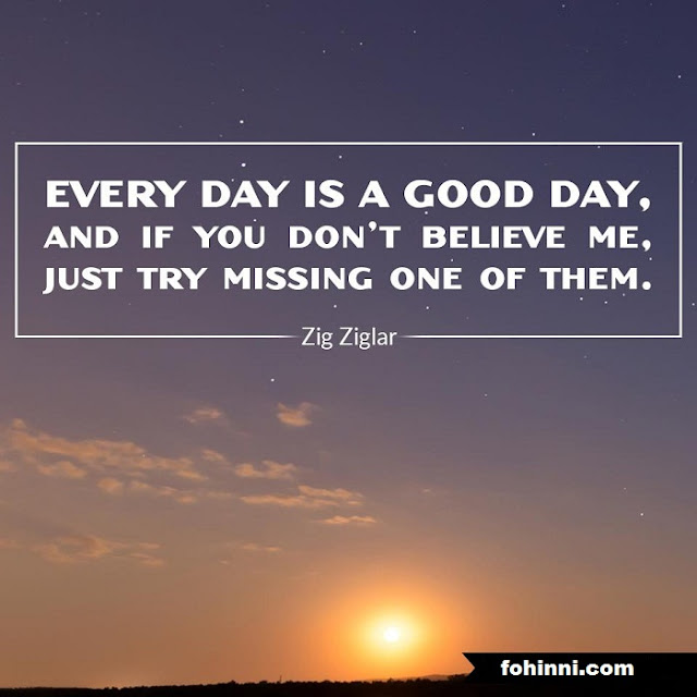 Every Day Is A Good Day, And If You Don't Believe Me, Just Try Missing One Of Them.