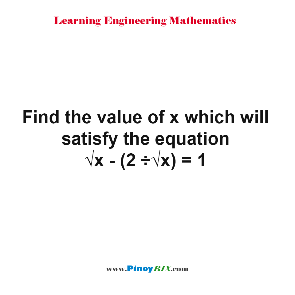 Find the value of x which will satisfy the equation √x - 2/√x = 1