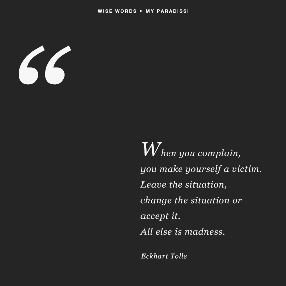 When you complain, you make yourself a victim. Leave the situation, change the situation or accept it. All else is madness.' Quote by Eckhart Tolle